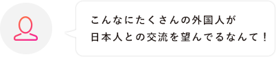 こんなにたくさんの外国人が日本人との交流を望んでるなんて!